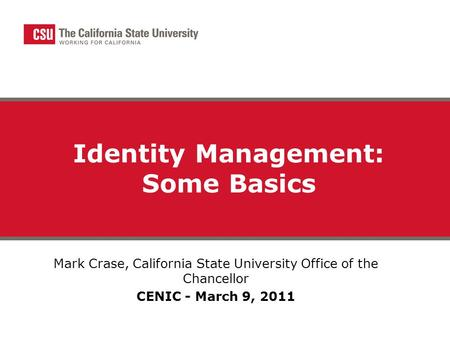 Identity Management: Some Basics Mark Crase, California State University Office of the Chancellor CENIC - March 9, 2011.