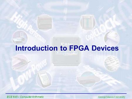 George Mason University ECE 645 – Computer Arithmetic Introduction to FPGA Devices.