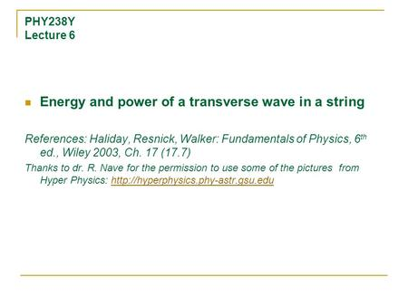 PHY238Y Lecture 6 Energy and power of a transverse wave in a string References: Haliday, Resnick, Walker: Fundamentals of Physics, 6 th ed., Wiley 2003,