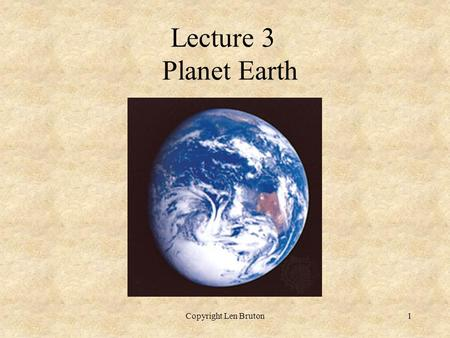 Copyright Len Bruton1 Lecture 3 Planet Earth. Copyright Len Bruton2 Lecture 3 – Planet Earth  Solar nebula accreted to form the solar system  Earth.