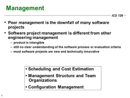 ICS 126 1 Management Poor management is the downfall of many software projects Software project management is different from other engineering management.