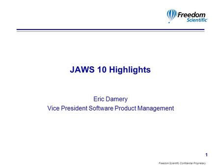 Freedom Scientific Confidential Proprietary 1 JAWS 10 Highlights Eric Damery Vice President Software Product Management.
