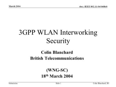 Doc.: IEEE 802.11-04/0408r0 Submission March 2004 Colin Blanchard, BTSlide 1 3GPP WLAN Interworking Security Colin Blanchard British Telecommunications.