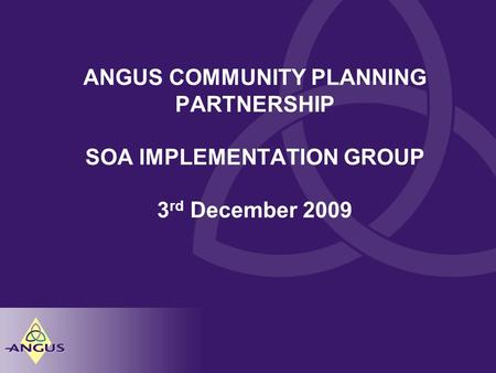 ANGUS COMMUNITY PLANNING PARTNERSHIP SOA IMPLEMENTATION GROUP 3 rd December 2009.