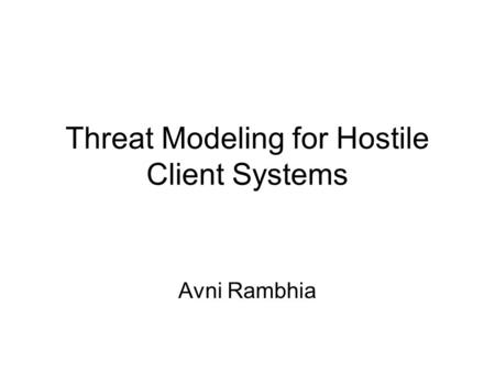 Threat Modeling for Hostile Client Systems Avni Rambhia.