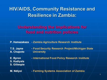 1 HIV/AIDS, Community Resistance and Resilience in Zambia: Understanding the implications for food and nutrition policies P. Hamazakaza- Zambia Agriculture.