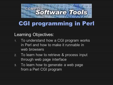 CGI programming in Perl Learning Objectives: 1. To understand how <strong>a</strong> CGI program works in Perl and how to make it runnable in web browsers 2. To learn how.