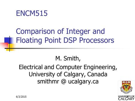6/3/20151 ENCM515 Comparison of Integer and Floating Point DSP Processors M. Smith, Electrical and Computer Engineering, University of Calgary, Canada.