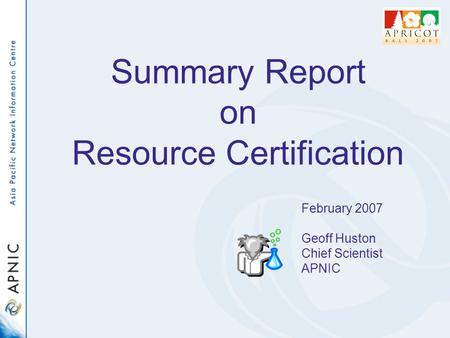 Summary Report on Resource Certification February 2007 Geoff Huston Chief Scientist APNIC.