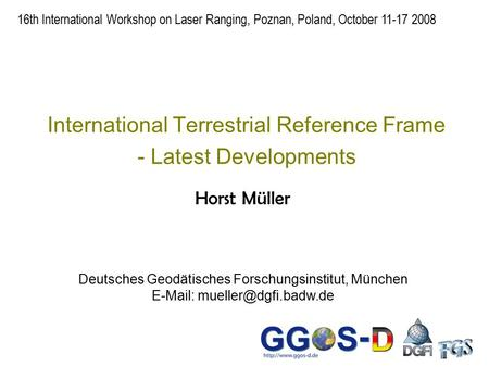 International Terrestrial Reference Frame - Latest Developments Horst Müller 16th International Workshop on Laser Ranging, Poznan, Poland, October 11-17.