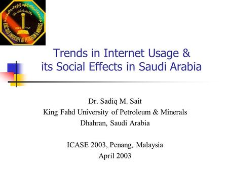 Trends in Internet Usage & its Social Effects in Saudi Arabia Dr. Sadiq M. Sait King Fahd University of Petroleum & Minerals Dhahran, Saudi Arabia ICASE.