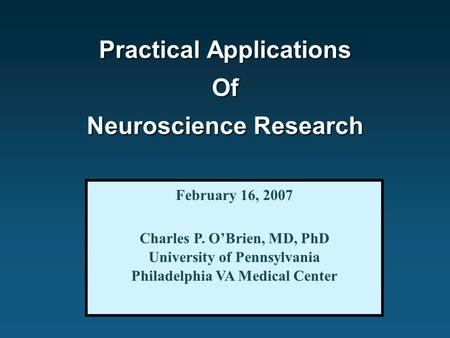 Practical Applications Of Neuroscience Research February 16, 2007 Charles P. O'Brien, MD, PhD University of Pennsylvania Philadelphia VA Medical Center.