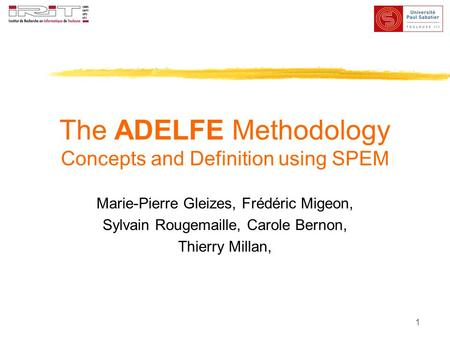 1 The ADELFE Methodology Concepts and Definition using SPEM Marie-Pierre Gleizes, Frédéric Migeon, Sylvain Rougemaille, Carole Bernon, Thierry Millan,