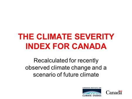 THE CLIMATE SEVERITY INDEX FOR CANADA Recalculated for recently observed climate change and a scenario of future climate.