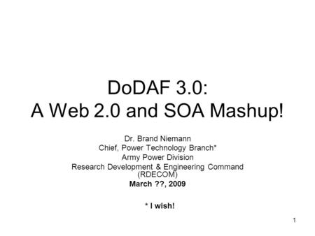 1 DoDAF 3.0: A Web 2.0 and SOA Mashup! Dr. Brand Niemann Chief, Power Technology Branch* Army Power Division Research Development & Engineering Command.