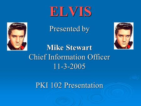 ELVIS Presented by Mike Stewart Chief Information Officer 11-3-2005 PKI 102 Presentation.