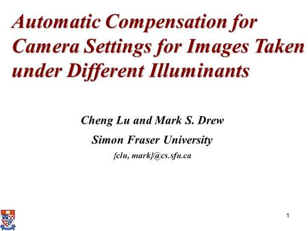 1 Automatic Compensation for Camera Settings for Images Taken under Different Illuminants Cheng Lu and Mark S. Drew Simon Fraser University {clu,