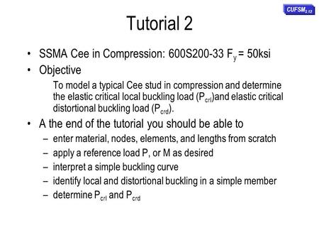 Tutorial 2 SSMA Cee in Compression: 600S200-33 F y = 50ksi Objective To model a typical Cee stud in compression and determine the elastic critical local.
