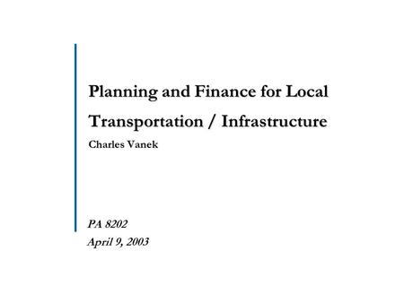 Planning and Finance for Local Transportation / Infrastructure Charles Vanek  PA 8202  April 9, 2003.