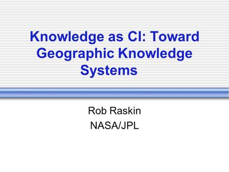 Knowledge as CI: Toward Geographic Knowledge Systems Rob Raskin NASA/JPL.