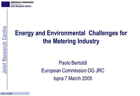 1 Ispra 7.3.2005 Energy and Environmental Challenges for the Metering Industry Paolo Bertoldi European Commission DG JRC Ispra 7 March 2005.