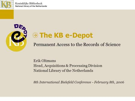 The KB e-Depot Permanent Access to the Records of Science Erik Oltmans Head, Acquisitions & Processing Division National Library of the Netherlands 8th.