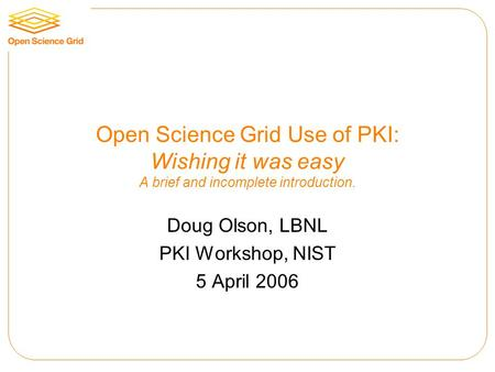 Open Science Grid Use of PKI: Wishing it was easy A brief and incomplete introduction. Doug Olson, LBNL PKI Workshop, NIST 5 April 2006.