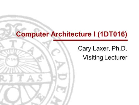Computer Architecture I (1DT016) Cary Laxer, Ph.D. Visiting Lecturer.