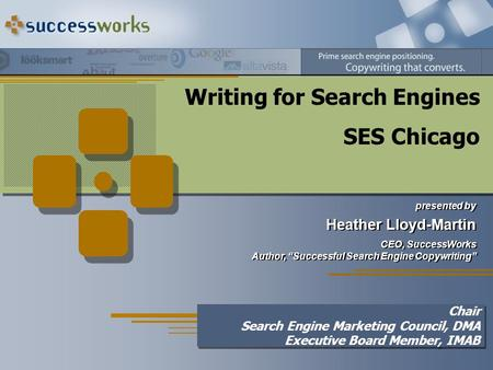 "Writing for <strong>Search</strong> <strong>Engines</strong> SES Chicago presented by Heather Lloyd-Martin CEO, SuccessWorks Author, ""Successful <strong>Search</strong> <strong>Engine</strong> Copywriting"" presented by."