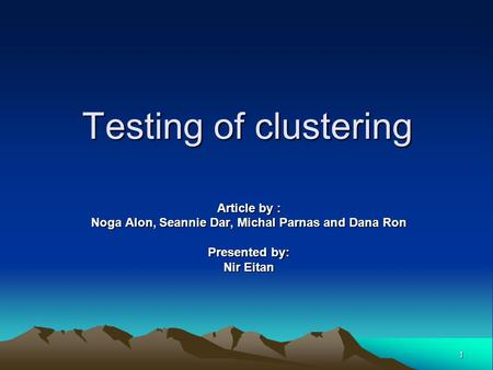 1 Testing of clustering Article by : Noga Alon, Seannie Dar, Michal Parnas and Dana Ron Presented by: Nir Eitan.