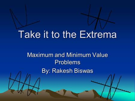 Maximum and Minimum Value Problems By: Rakesh Biswas