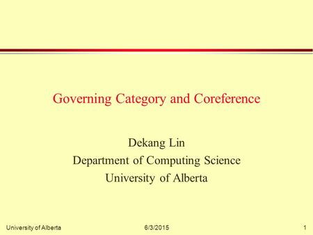 University of Alberta6/3/20151 Governing Category and Coreference Dekang Lin Department of Computing Science University of Alberta.