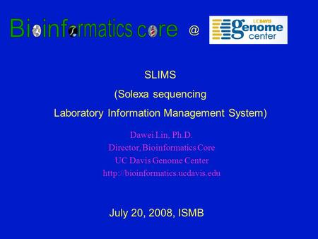 Dawei Lin, Ph.D. Director, Bioinformatics Core UC Davis Genome Center  July 20, 2008, SLIMS (Solexa sequencing.