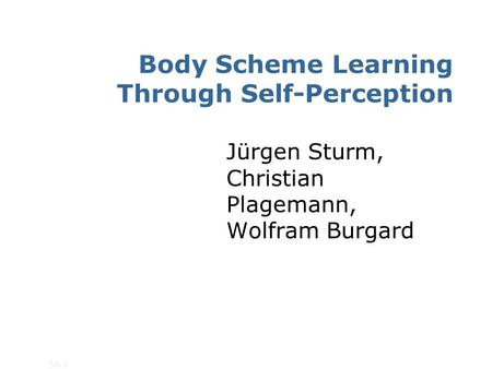 SA-1 Body Scheme Learning Through Self-Perception Jürgen Sturm, Christian Plagemann, Wolfram Burgard.