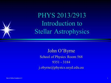 Intro to Stellar Astrophysics L1 1 PHYS 2013/2913 Introduction to Stellar Astrophysics John O'Byrne School of Physics Room 568 9351 - 3184