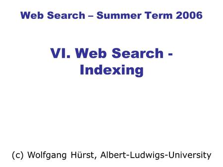 Web Search – Summer Term 2006 VI. Web Search - Indexing (c) Wolfgang Hürst, Albert-Ludwigs-University.