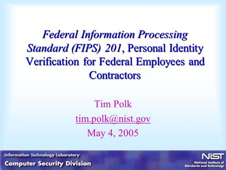 Federal Information Processing Standard (FIPS) 201, Personal Identity Verification for Federal Employees and Contractors Tim Polk May.