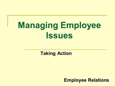 Managing Employee Issues Taking Action Employee Relations.