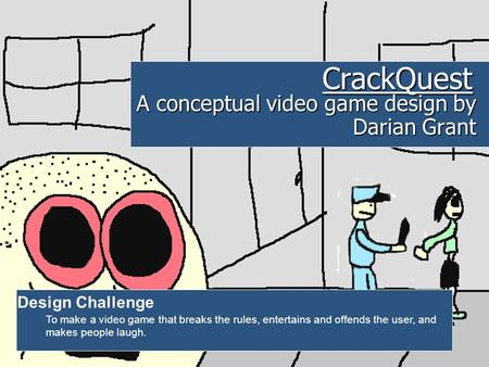 CrackQuest A conceptual video game design by Darian Grant Design Challenge To make a video game that breaks the rules, entertains and offends the user,