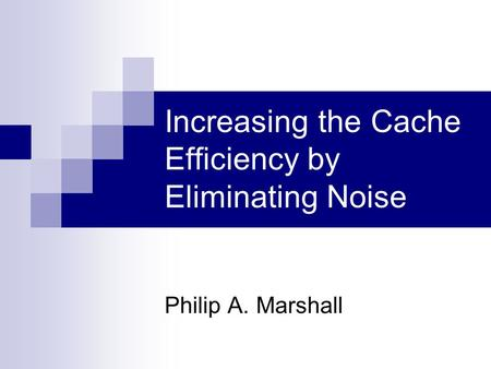Increasing the Cache Efficiency by Eliminating Noise Philip A. Marshall.