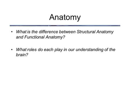 Anatomy What is the difference between Structural Anatomy and Functional Anatomy? What roles do each play in our understanding of the brain?