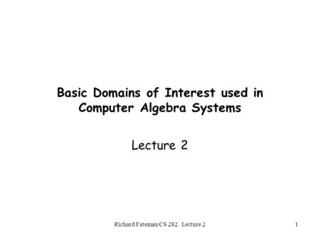 Richard Fateman CS 282 Lecture 21 Basic Domains of Interest used in Computer Algebra Systems Lecture 2.