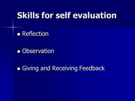 Skills for self evaluation Reflection Reflection Observation Observation Giving and Receiving Feedback Giving and Receiving Feedback.