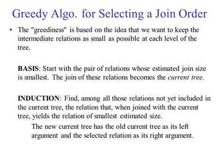 Greedy Algo. for Selecting a Join Order The greediness is based on the idea that we want to keep the intermediate relations as small as possible at each.