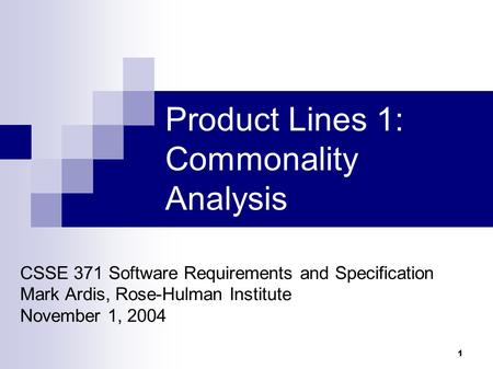 1 Product Lines 1: Commonality Analysis CSSE 371 Software Requirements and Specification Mark Ardis, Rose-Hulman Institute November 1, 2004.