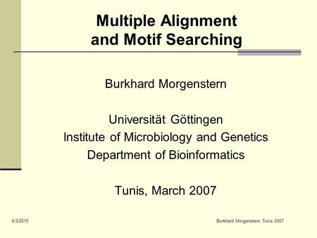 6/3/2015Burkhard Morgenstern, Tunis 2007 Multiple Alignment and Motif Searching Burkhard Morgenstern Universität Göttingen Institute of Microbiology and.