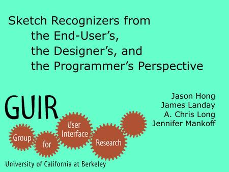 Jason Hong James Landay A. Chris Long Jennifer Mankoff Sketch Recognizers from the End-User's, the Designer's, and the Programmer's Perspective.