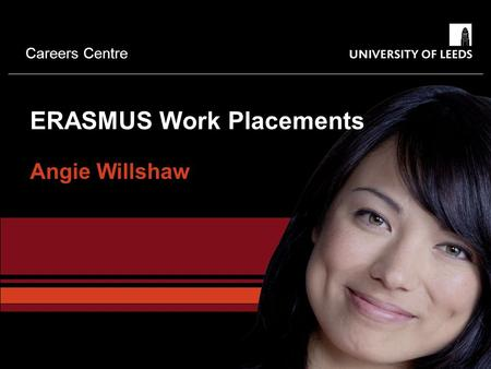 Careers Centre ERASMUS Work Placements Angie Willshaw.
