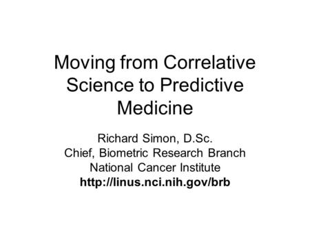 Moving from Correlative Science to Predictive Medicine Richard Simon, D.Sc. Chief, Biometric Research Branch National Cancer Institute