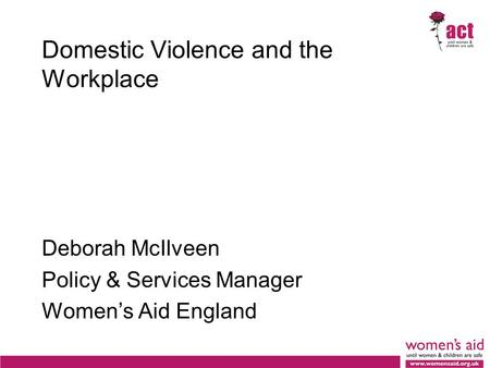 Domestic Violence and the Workplace Deborah McIlveen Policy & Services Manager Women's Aid England.